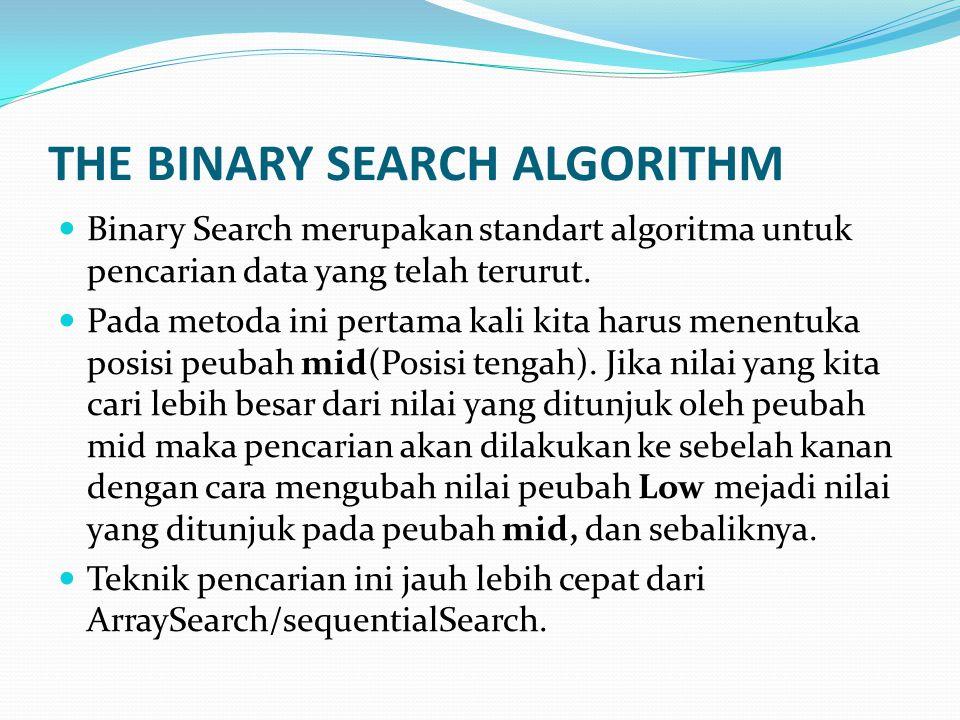 THE BINARY SEARCH ALGORITHM Binary Search merupakan standart algoritma untuk pencarian data yang telah terurut. Pada metoda ini pertama kali kita haru