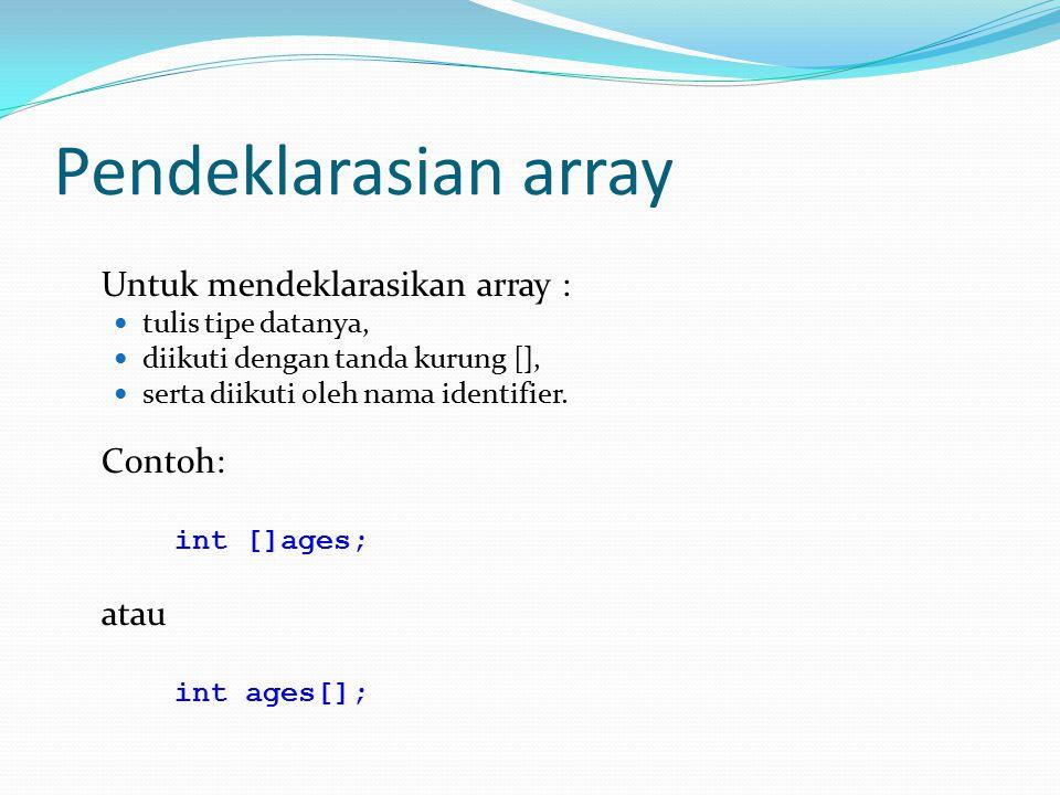 Pendeklarasian array Untuk mendeklarasikan array : tulis tipe datanya, diikuti dengan tanda kurung [], serta diikuti oleh nama identifier. Contoh: int