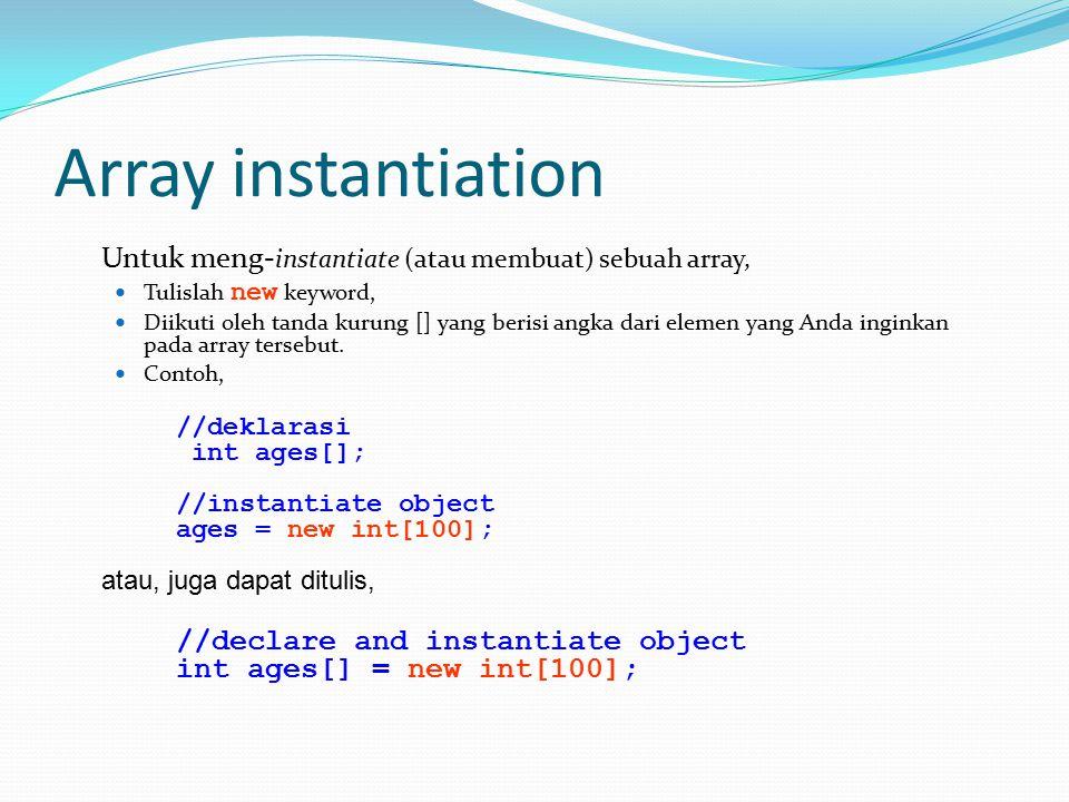 Array instantiation Untuk meng- instantiate (atau membuat) sebuah array, Tulislah new keyword, Diikuti oleh tanda kurung [] yang berisi angka dari elemen yang Anda inginkan pada array tersebut.