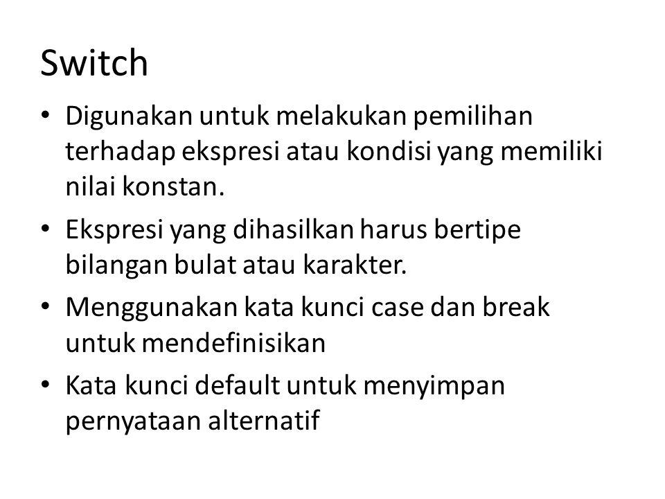 Switch Digunakan untuk melakukan pemilihan terhadap ekspresi atau kondisi yang memiliki nilai konstan. Ekspresi yang dihasilkan harus bertipe bilangan