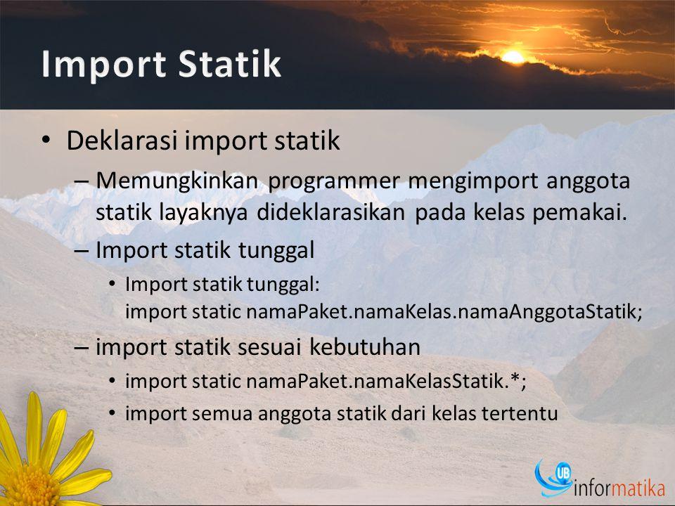 Deklarasi import statik – Memungkinkan programmer mengimport anggota statik layaknya dideklarasikan pada kelas pemakai.