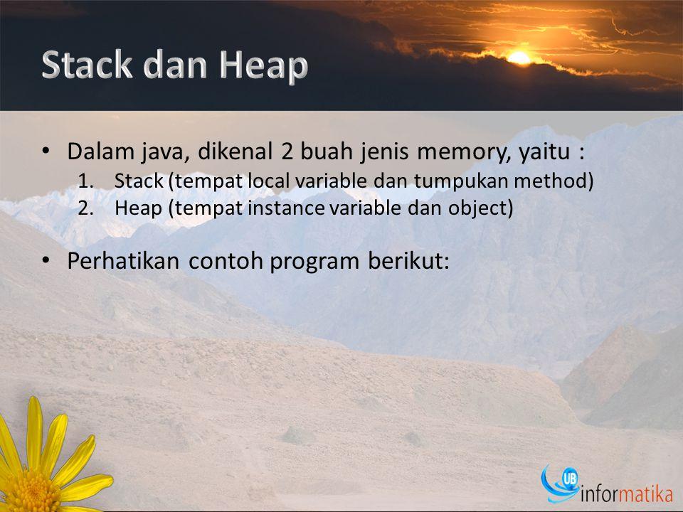Dalam java, dikenal 2 buah jenis memory, yaitu : 1.Stack (tempat local variable dan tumpukan method) 2.Heap (tempat instance variable dan object) Perhatikan contoh program berikut: