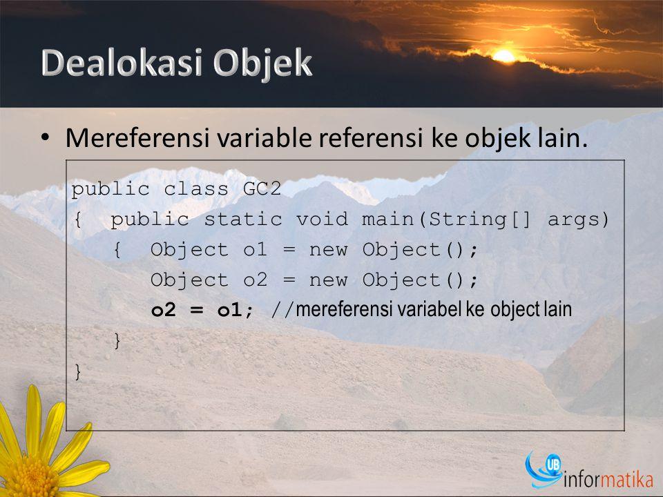 Mereferensi variable referensi ke objek lain. public class GC2 { public static void main(String[] args) { Object o1 = new Object(); Object o2 = new Ob