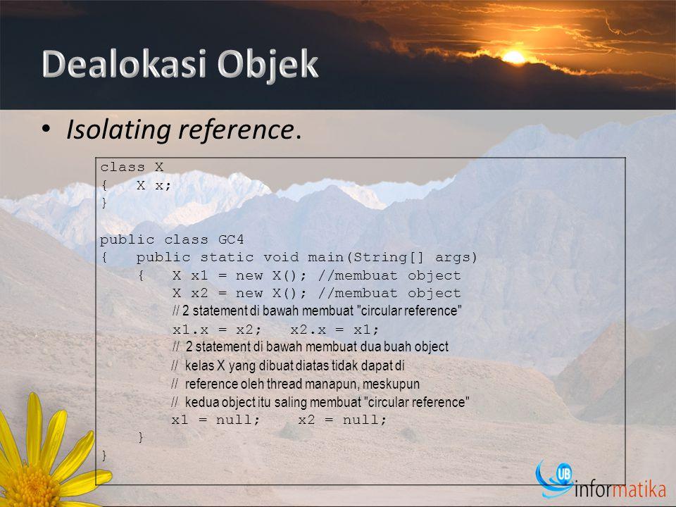 Isolating reference. class X { X x; } public class GC4 { public static void main(String[] args) { X x1 = new X(); //membuat object X x2 = new X(); //m