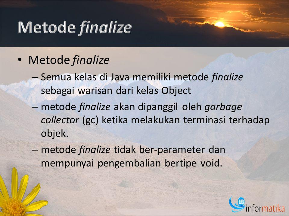 Metode finalize – Semua kelas di Java memiliki metode finalize sebagai warisan dari kelas Object – metode finalize akan dipanggil oleh garbage collector (gc) ketika melakukan terminasi terhadap objek.