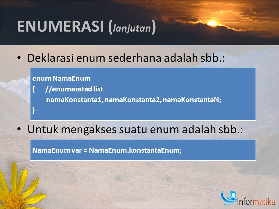 ENUMERASI ( lanjutan ) Deklarasi enum sederhana adalah sbb.: Untuk mengakses suatu enum adalah sbb.: enum NamaEnum { //enumerated list namaKonstanta1, namaKonstanta2, namaKonstantaN; } NamaEnum var = NamaEnum.konstantaEnum;