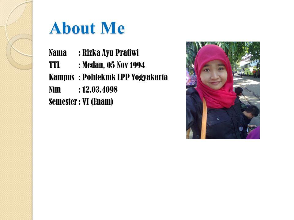 About Me Nama: Rizka Ayu Pratiwi TTL: Medan, 05 Nov 1994 Kampus: Politeknik LPP Yogyakarta Nim: 12.03.4098 Semester: VI (Enam)