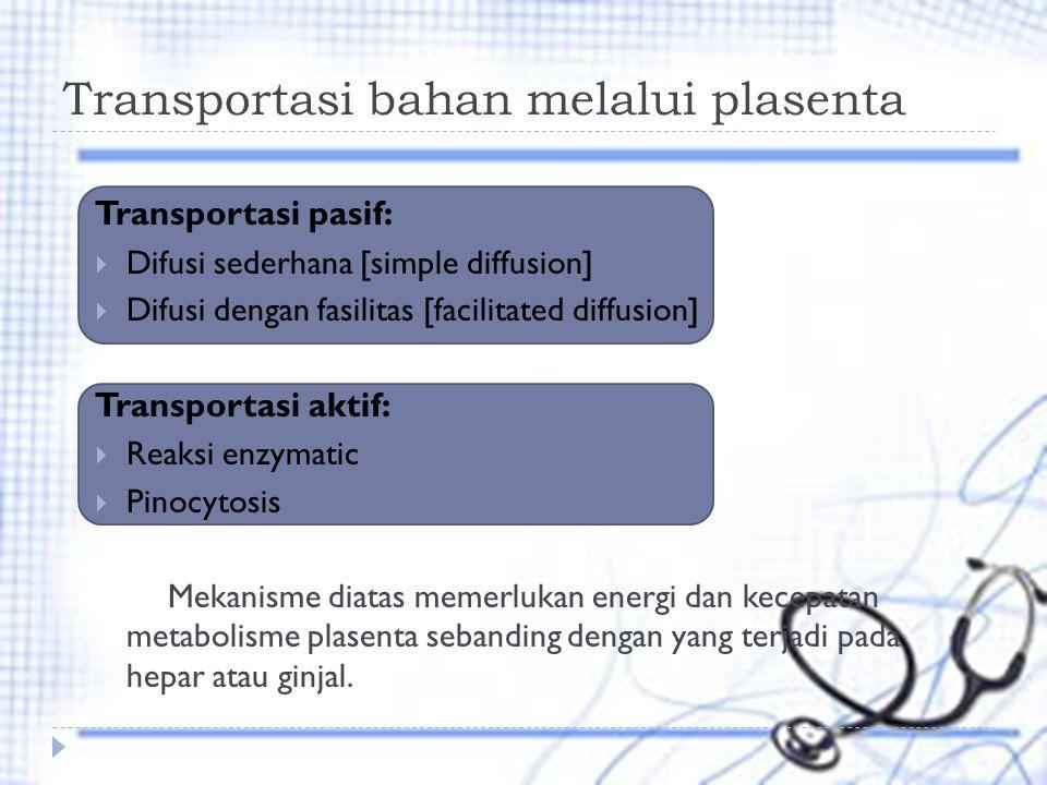 Transportasi bahan melalui plasenta Transportasi pasif:  Difusi sederhana [simple diffusion]  Difusi dengan fasilitas [facilitated diffusion] Transportasi aktif:  Reaksi enzymatic  Pinocytosis Mekanisme diatas memerlukan energi dan kecepatan metabolisme plasenta sebanding dengan yang terjadi pada hepar atau ginjal.