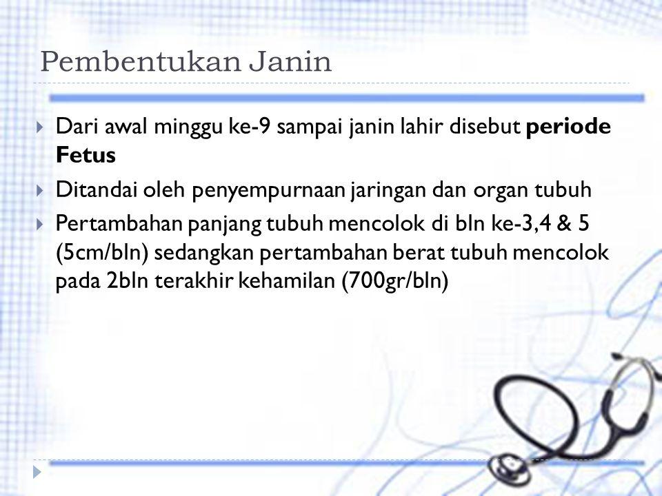 Pembentukan Janin  Dari awal minggu ke-9 sampai janin lahir disebut periode Fetus  Ditandai oleh penyempurnaan jaringan dan organ tubuh  Pertambahan panjang tubuh mencolok di bln ke-3,4 & 5 (5cm/bln) sedangkan pertambahan berat tubuh mencolok pada 2bln terakhir kehamilan (700gr/bln)