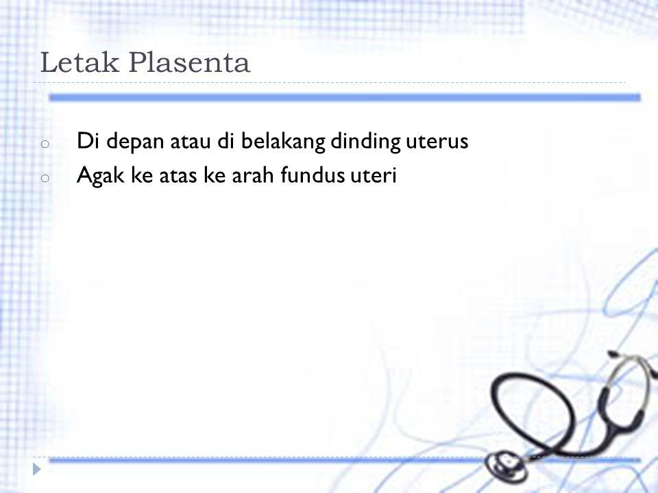 Letak Plasenta o Di depan atau di belakang dinding uterus o Agak ke atas ke arah fundus uteri