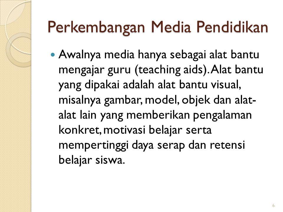 Perkembangan Media Pendidikan Awalnya media hanya sebagai alat bantu mengajar guru (teaching aids). Alat bantu yang dipakai adalah alat bantu visual,