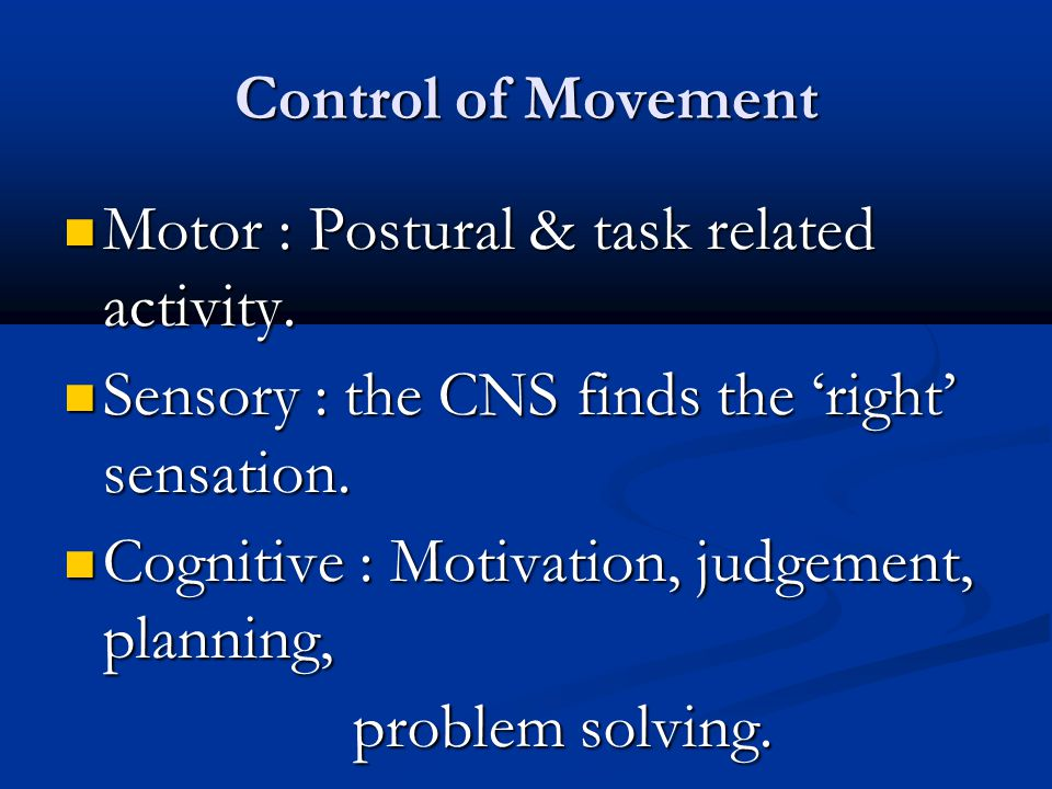 Control of Movement Motor : Postural & task related activity. Motor : Postural & task related activity. Sensory : the CNS finds the 'right' sensation.