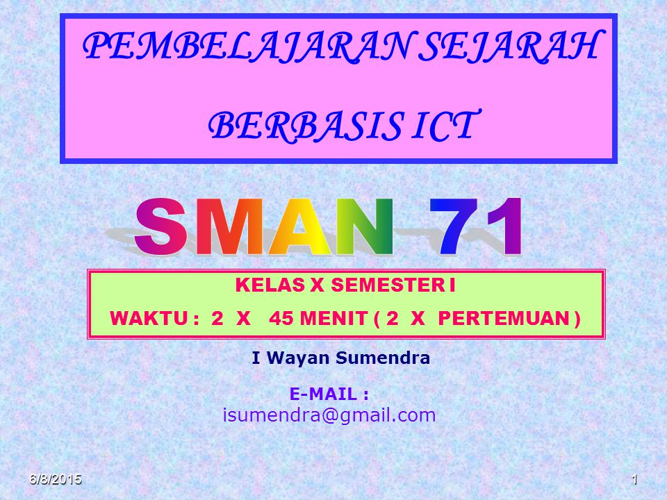 PEMBELAJARAN SEJARAH BERBASIS ICT KELAS X SEMESTER I WAKTU : 2 X 45 MENIT ( 2 X PERTEMUAN ) E-MAIL : isumendra@gmail.com 6/8/20151 I Wayan Sumendra