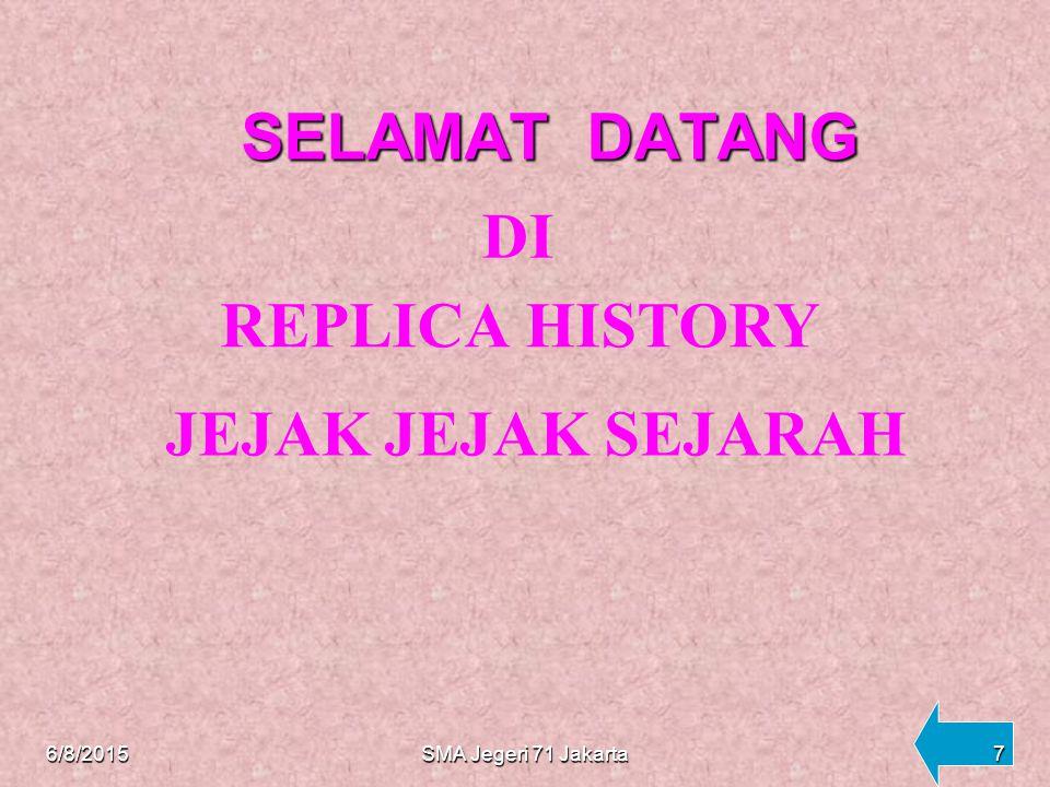 SELAMAT DATANG SELAMAT DATANG DI REPLICA HISTORY JEJAK SEJARAH 6/8/20157SMA Jegeri 71 Jakarta