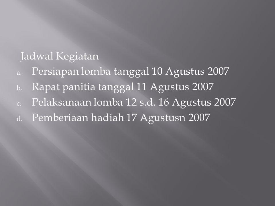 Jadwal Kegiatan a. Persiapan lomba tanggal 10 Agustus 2007 b. Rapat panitia tanggal 11 Agustus 2007 c. Pelaksanaan lomba 12 s.d. 16 Agustus 2007 d. Pe