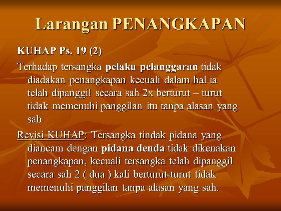 Larangan PENANGKAPAN KUHAP Ps. 19 (2) Terhadap tersangka pelaku pelanggaran tidak diadakan penangkapan kecuali dalam hal ia telah dipanggil secara sah