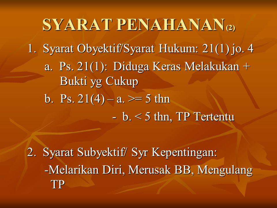 SYARAT PENAHANAN (2) 1. Syarat Obyektif/Syarat Hukum: 21(1) jo. 4 a. Ps. 21(1): Diduga Keras Melakukan + Bukti yg Cukup b. Ps. 21(4) – a. >= 5 thn - b