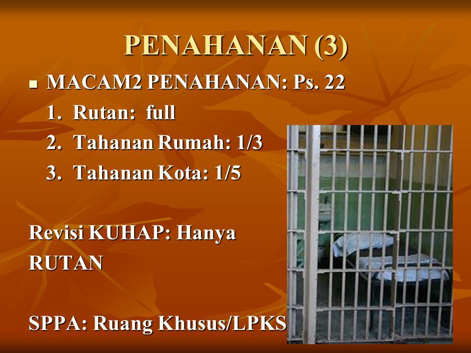 PENAHANAN (3) MACAM2 PENAHANAN: Ps. 22 MACAM2 PENAHANAN: Ps. 22 1. Rutan: full 2. Tahanan Rumah: 1/3 3. Tahanan Kota: 1/5 Revisi KUHAP: Hanya RUTAN SP