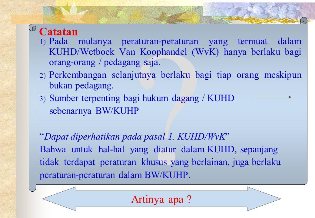 ? Catatan 1) Pada mulanya peraturan-peraturan yang termuat dalam KUHD/Wetboek Van Koophandel (WvK) hanya berlaku bagi orang-orang / pedagang saja. 2)