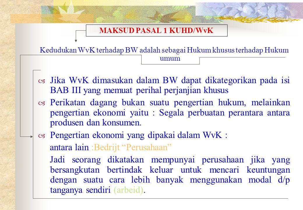 MAKSUD PASAL 1 KUHD/WvK Kedudukan WvK terhadap BW adalah sebagai Hukum khusus terhadap Hukum umum  Jika WvK dimasukan dalam BW dapat dikategorikan pada isi BAB III yang memuat perihal perjanjian khusus  Perikatan dagang bukan suatu pengertian hukum, melainkan pengertian ekonomi yaitu : Segala perbuatan perantara antara produsen dan konsumen.