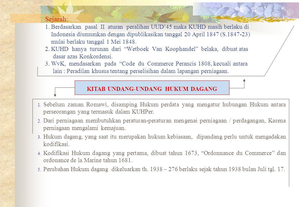 Sejarah: 1. Berdasarkan pasal II aturan peralihan UUD'45 maka KUHD masih berlaku di Indonesia diumumkan dengan dipublikasikan tanggal 20 April 1847 (S