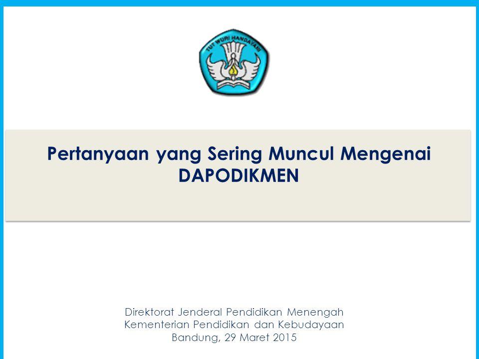 1 Pertanyaan yang Sering Muncul Mengenai DAPODIKMEN 1 Direktorat Jenderal Pendidikan Menengah Kementerian Pendidikan dan Kebudayaan Bandung, 29 Maret