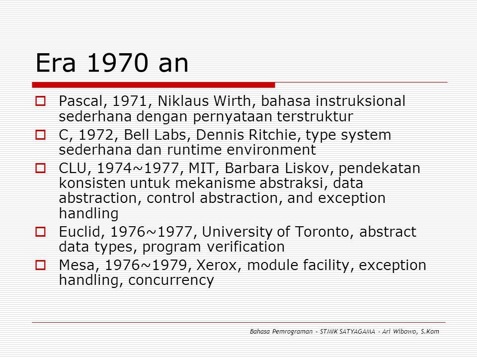Era 1970 an  Pascal, 1971, Niklaus Wirth, bahasa instruksional sederhana dengan pernyataan terstruktur  C, 1972, Bell Labs, Dennis Ritchie, type system sederhana dan runtime environment  CLU, 1974~1977, MIT, Barbara Liskov, pendekatan konsisten untuk mekanisme abstraksi, data abstraction, control abstraction, and exception handling  Euclid, 1976~1977, University of Toronto, abstract data types, program verification  Mesa, 1976~1979, Xerox, module facility, exception handling, concurrency Bahasa Pemrograman – STMIK SATYAGAMA - Ari Wibowo, S.Kom