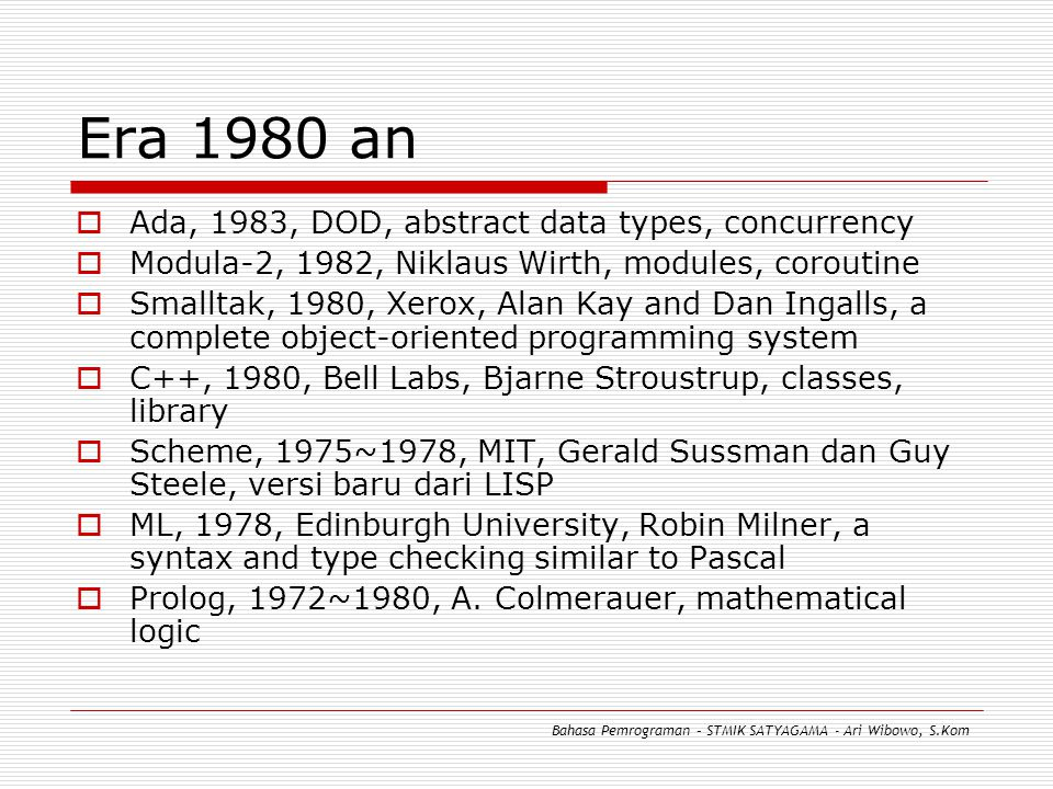 Era 1980 an  Ada, 1983, DOD, abstract data types, concurrency  Modula-2, 1982, Niklaus Wirth, modules, coroutine  Smalltak, 1980, Xerox, Alan Kay a