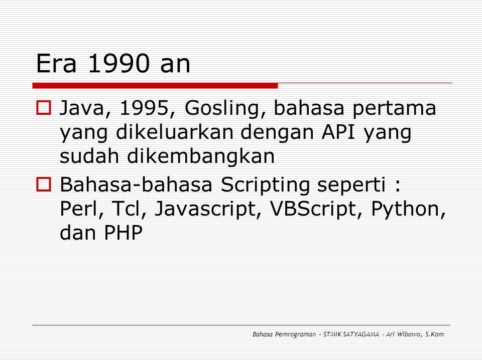 Era 1990 an  Java, 1995, Gosling, bahasa pertama yang dikeluarkan dengan API yang sudah dikembangkan  Bahasa-bahasa Scripting seperti : Perl, Tcl, Javascript, VBScript, Python, dan PHP Bahasa Pemrograman – STMIK SATYAGAMA - Ari Wibowo, S.Kom