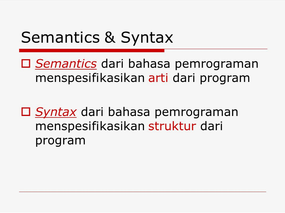 Semantics & Syntax  Semantics dari bahasa pemrograman menspesifikasikan arti dari program  Syntax dari bahasa pemrograman menspesifikasikan struktur dari program