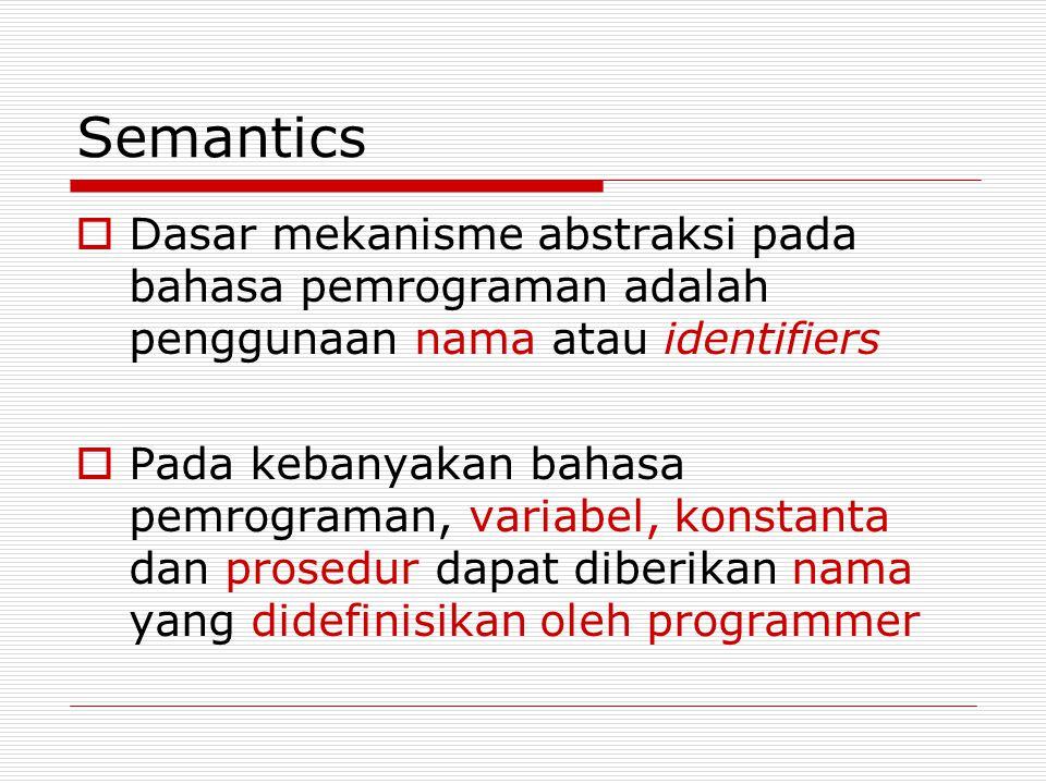 Semantics  Dasar mekanisme abstraksi pada bahasa pemrograman adalah penggunaan nama atau identifiers  Pada kebanyakan bahasa pemrograman, variabel, konstanta dan prosedur dapat diberikan nama yang didefinisikan oleh programmer