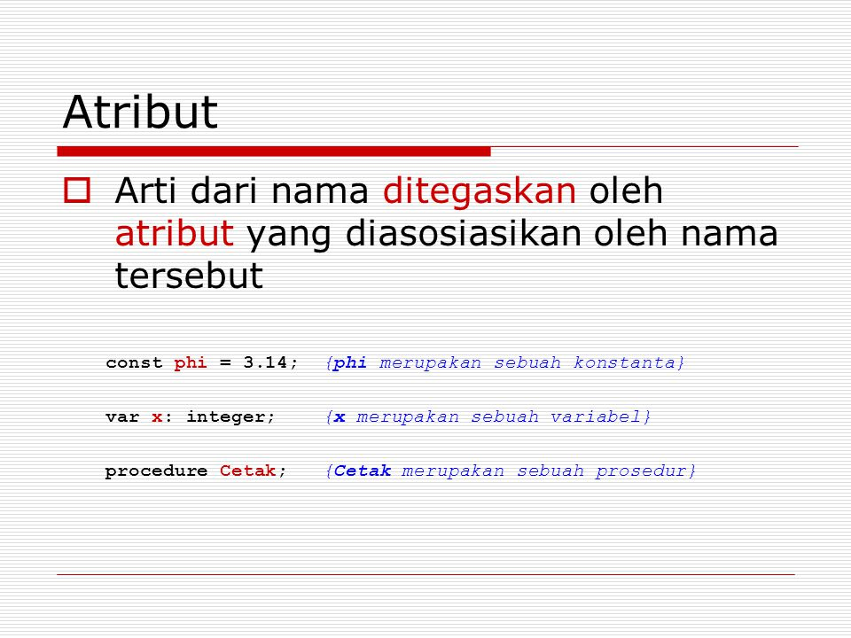 Atribut  Arti dari nama ditegaskan oleh atribut yang diasosiasikan oleh nama tersebut const phi = 3.14; {phi merupakan sebuah konstanta} var x: integer; {x merupakan sebuah variabel} procedure Cetak; {Cetak merupakan sebuah prosedur}