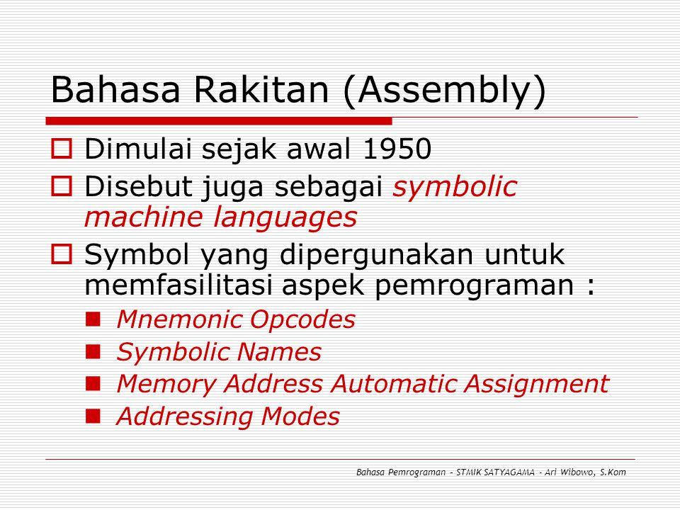 Bahasa Rakitan (Assembly)  Dimulai sejak awal 1950  Disebut juga sebagai symbolic machine languages  Symbol yang dipergunakan untuk memfasilitasi aspek pemrograman : Mnemonic Opcodes Symbolic Names Memory Address Automatic Assignment Addressing Modes Bahasa Pemrograman – STMIK SATYAGAMA - Ari Wibowo, S.Kom