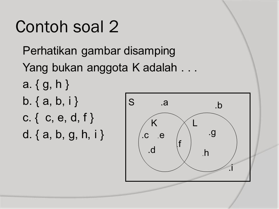 Contoh soal 2 Perhatikan gambar disamping Yang bukan anggota K adalah... a. { g, h } b. { a, b, i } c. { c, e, d, f } d. { a, b, g, h, i } S KL.a.a.b.