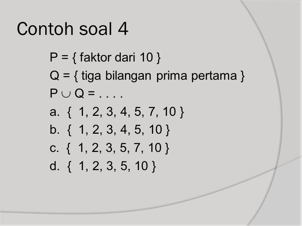 Contoh soal 4 P = { faktor dari 10 } Q = { tiga bilangan prima pertama } P  Q =.... a. { 1, 2, 3, 4, 5, 7, 10 } b. { 1, 2, 3, 4, 5, 10 } c. { 1, 2, 3