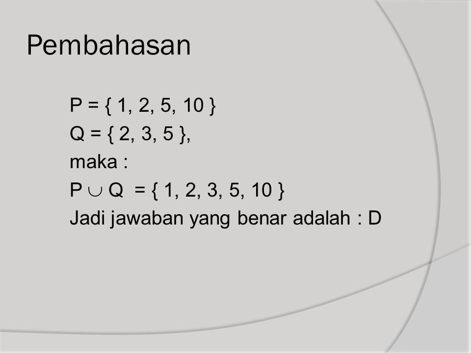 Pembahasan P = { 1, 2, 5, 10 } Q = { 2, 3, 5 }, maka : P  Q = { 1, 2, 3, 5, 10 } Jadi jawaban yang benar adalah : D