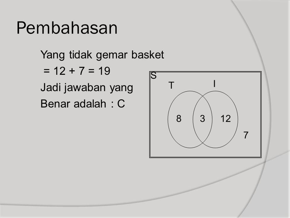 Pembahasan Yang tidak gemar basket = 12 + 7 = 19 Jadi jawaban yang Benar adalah : C S T I 8312 7
