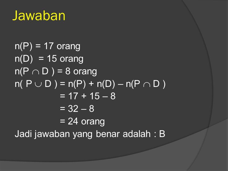 Jawaban n(P) = 17 orang n(D) = 15 orang n(P  D ) = 8 orang n( P  D ) = n(P) + n(D) – n(P  D ) = 17 + 15 – 8 = 32 – 8 = 24 orang Jadi jawaban yang b