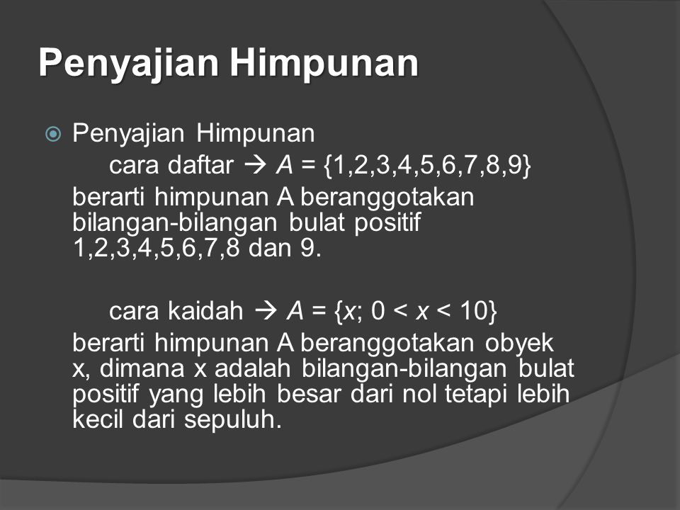 Penyajian Himpunan  Penyajian Himpunan cara daftar  A = {1,2,3,4,5,6,7,8,9} berarti himpunan A beranggotakan bilangan-bilangan bulat positif 1,2,3,4