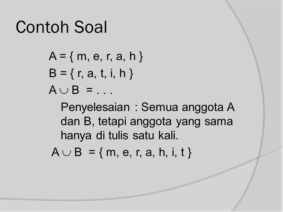 Contoh Soal A = { m, e, r, a, h } B = { r, a, t, i, h } A  B =... Penyelesaian : Semua anggota A dan B, tetapi anggota yang sama hanya di tulis satu