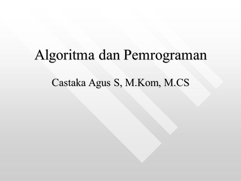 Algoritma dan Pemrograman Algoritma dan Pemrograman Castaka Agus S, M.Kom, M.CS