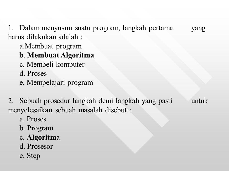 1.Dalam menyusun suatu program, langkah pertama yang harus dilakukan adalah : a.Membuat program b. Membuat Algoritma c. Membeli komputer d. Proses e.