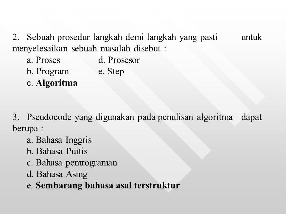 2.Sebuah prosedur langkah demi langkah yang pasti untuk menyelesaikan sebuah masalah disebut : a. Proses d. Prosesor b. Programe. Step c. Algoritma 3.