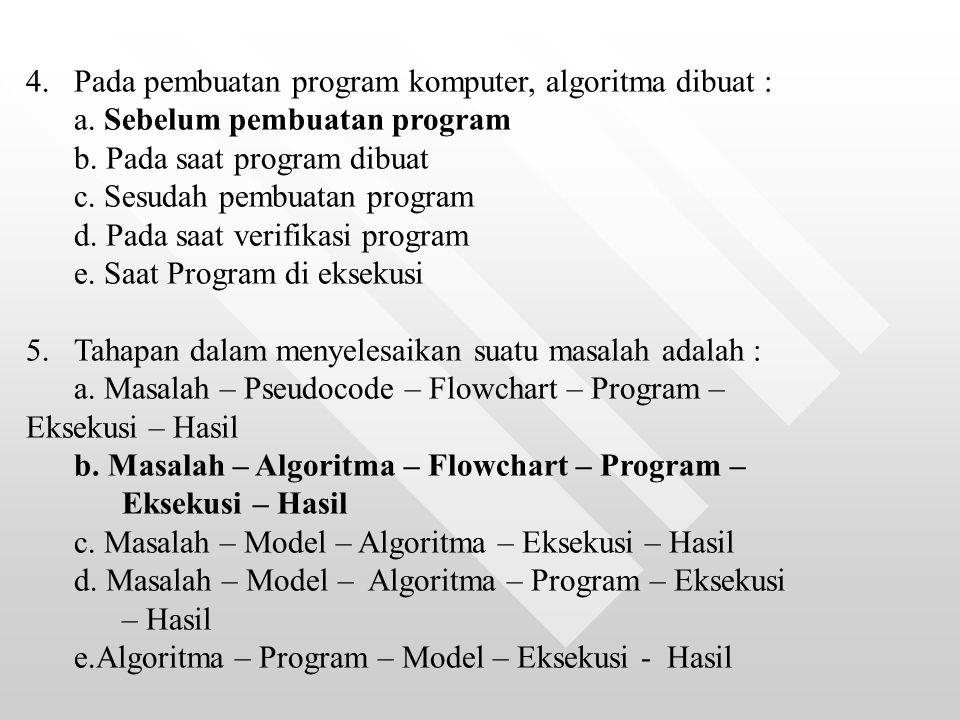4.Pada pembuatan program komputer, algoritma dibuat : a. Sebelum pembuatan program b. Pada saat program dibuat c. Sesudah pembuatan program d. Pada sa