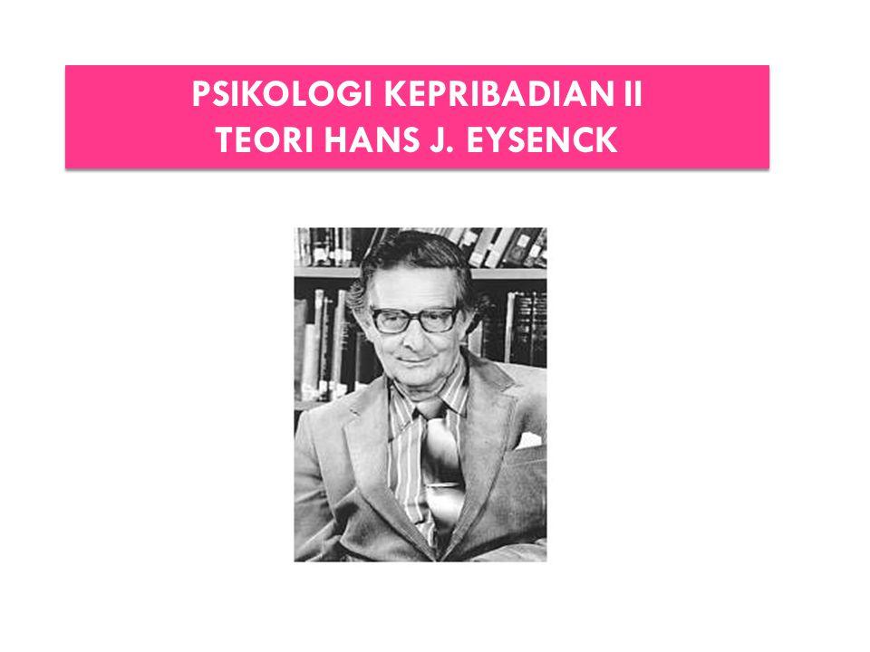 PSIKOLOGI KEPRIBADIAN II TEORI HANS J. EYSENCK PSIKOLOGI KEPRIBADIAN II TEORI HANS J. EYSENCK