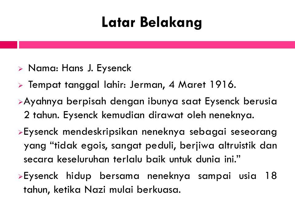 Latar Belakang  Nama: Hans J. Eysenck  Tempat tanggal lahir: Jerman, 4 Maret 1916.  Ayahnya berpisah dengan ibunya saat Eysenck berusia 2 tahun. Ey