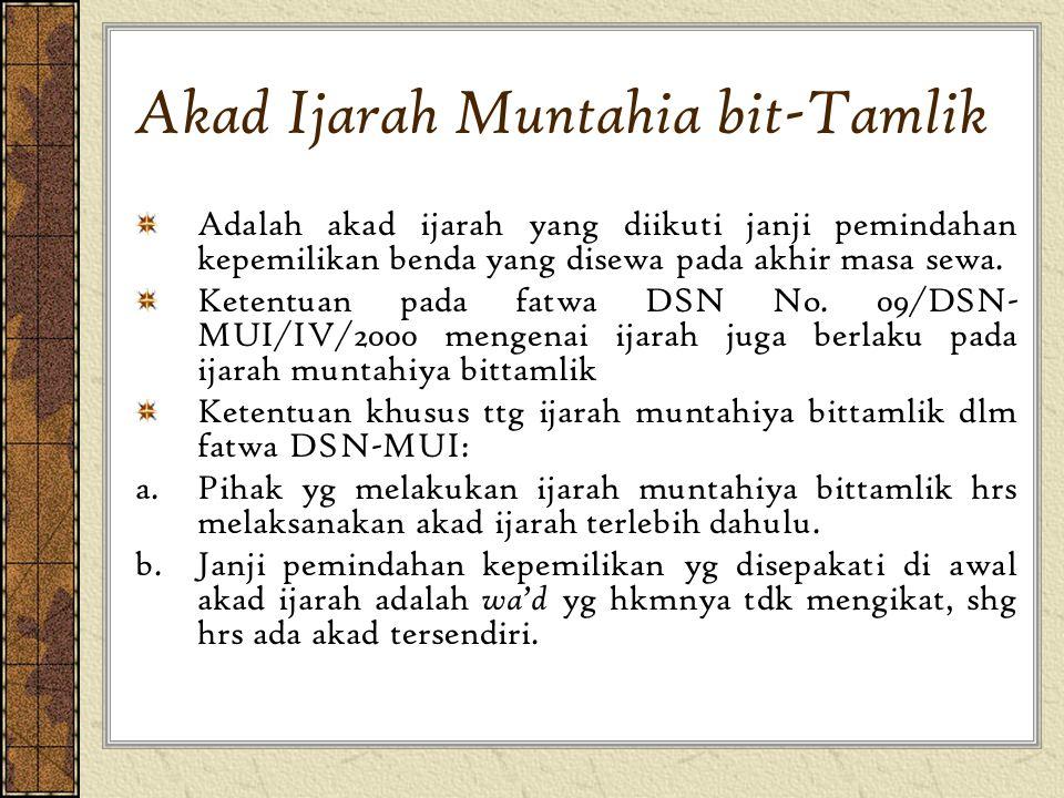 Akad Ijarah Muntahia bit-Tamlik Adalah akad ijarah yang diikuti janji pemindahan kepemilikan benda yang disewa pada akhir masa sewa. Ketentuan pada fa