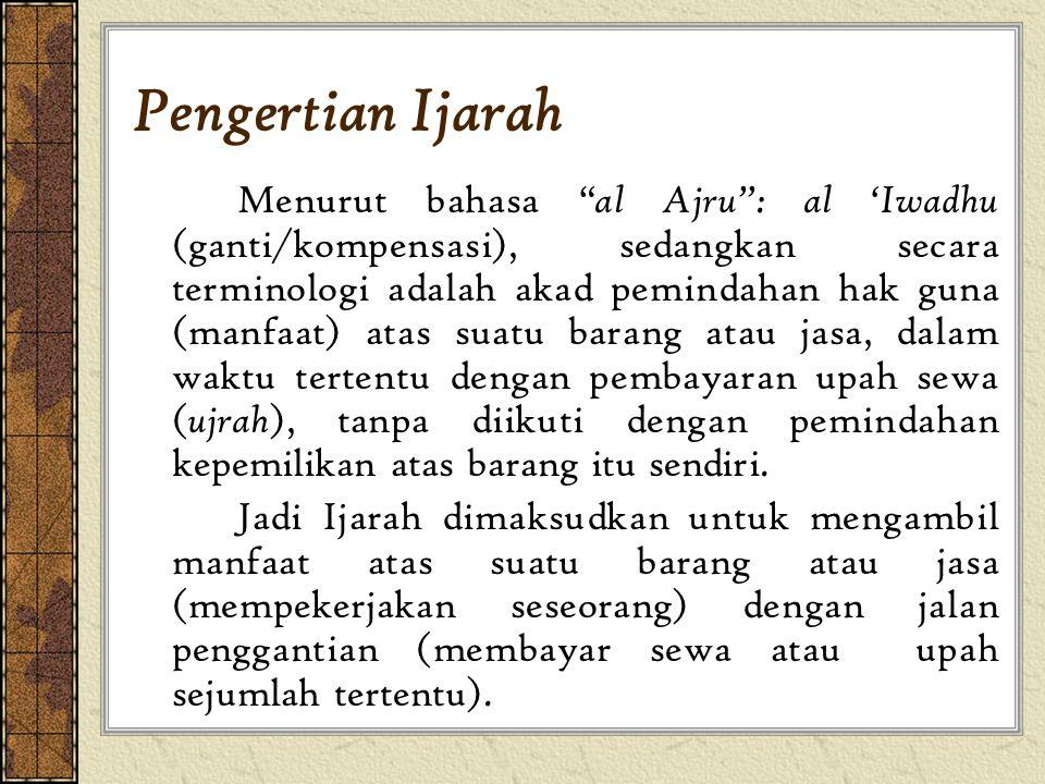 Pengertian Ijarah Menurut bahasa al Ajru : al 'Iwadhu (ganti/kompensasi), sedangkan secara terminologi adalah akad pemindahan hak guna (manfaat) atas suatu barang atau jasa, dalam waktu tertentu dengan pembayaran upah sewa ( ujrah ), tanpa diikuti dengan pemindahan kepemilikan atas barang itu sendiri.