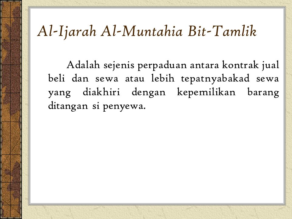 Al-Ijarah Al-Muntahia Bit-Tamlik Adalah sejenis perpaduan antara kontrak jual beli dan sewa atau lebih tepatnyabakad sewa yang diakhiri dengan kepemil