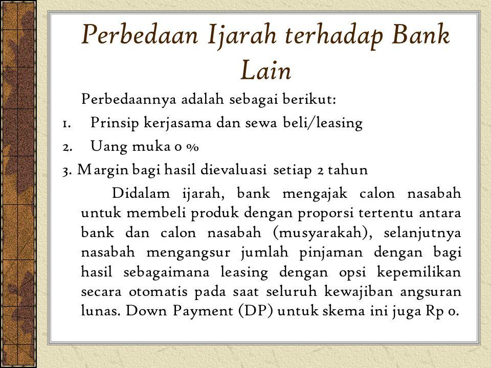 Perbedaan Ijarah terhadap Bank Lain Perbedaannya adalah sebagai berikut: 1.Prinsip kerjasama dan sewa beli/leasing 2.Uang muka 0 % 3. Margin bagi hasi